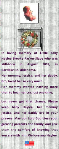 In loving memory of Little baby Haylee Brooke Parker-Slape who was still-born in August 2002, in Bartlesville, Oklahoma. Her mommy, Jessica, and her daddy, Bro, loved her so very much. Her mommy wanted nothing more than to hear her cry, just one time,  but never got that chance. Please keep baby Haylee, her mommy Jessica, and her daddy Bro in your prayers. May our Lord God bless your greiving parrents and family, and give them the comfort of knowing that you are with him. We love you Haylee.