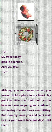 ~ O ~ My sweet baby,  died in abortion,  April 25, 1993 ~ O ~ Although you were never named, you forever hold a place in my heart. My precious little one, I will hold you in heaven. I was so young and confused, not seeing the sin I was committing. But mommy loves you and can't wait to kiss your sweet face one day! Until then...